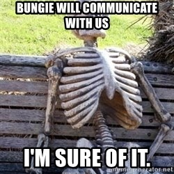 Waiting For Op - Bungie will communicate with us I'm sure of it.