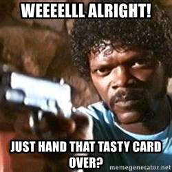 Pulp Fiction - Weeeelll alright! just hand that tasty card over?