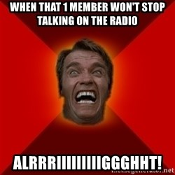 Angry Arnold - when that 1 member won't stop talking on the radio alrrriiiiiiiiiggghht!