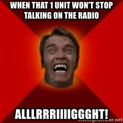 Angry Arnold - when that 1 unit won't stop talking on the radio alllrrriiiiggght!