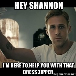 ryan gosling hey girl - Hey shannon  I'm here to help you with that dress zipper