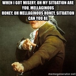 Ducreux - When I got misery, oh my situation are you, mellaginous  Honey, oh mellaginous honey, situation can you be