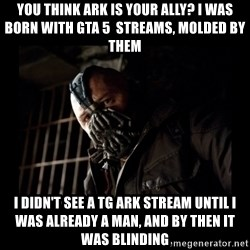 Bane Meme - You think ark is your ally? I was born with gta 5  streams, molded by them I DIDN'T SEE A TG ARK STREAM UNTIL I WAS ALREADY A MAN, AND BY THEN IT WAS blinding