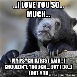 Confession Bear - ...I love you so... much... my psychiatrist said...I shouldn't, though....but I do...I love you