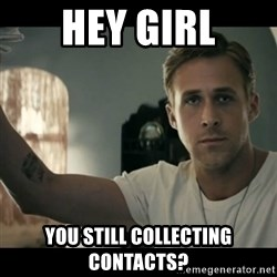 ryan gosling hey girl - HEY GIRL YOU STILL COLLECTING CONTACTS?