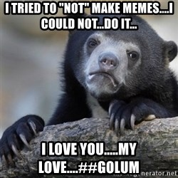 """Confession Bear - I tried to """"Not"""" make memes....I could not...do it... I love you.....my love....##Golum"""