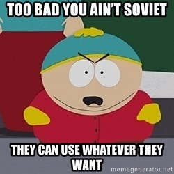 Eric Cartman - Too bad you ain't Soviet They can use WHATEVER THEY WANT