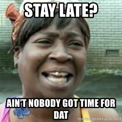 Ain't nobody got time fo dat so - Stay late? Ain't nobody got time for dat
