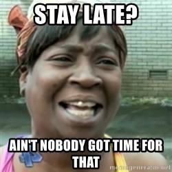 Ain't nobody got time fo dat so - Stay late? Ain't nobody got time for that