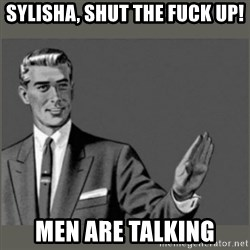 Bitch, Please grammar - Sylisha, shut the fuck up! Men are talking