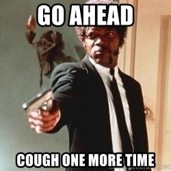 I double dare you - Go Ahead Cough one more time