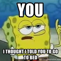 Tough Spongebob - YOU I THOUGHT I TOLD YOU TO GO TO BED
