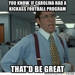 That would be great - YOU KNOW, IF CAROLINA HAD A KICKASS FOOTBALL PROGRAM THAT'D BE GREAT