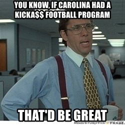 That would be great - YOU KNOW, IF CAROLINA HAD A KICKA$$ FOOTBALL PROGRAM THAT'D BE GREAT