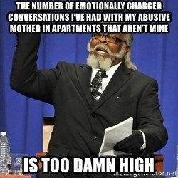 Rent Is Too Damn High - The number of emotionally charged conversations I've had with my abusive mother in apartments that aren't mine Is too damn high