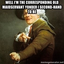 Ducreux - Well I'm the corresponding old maidservant yonder I second-hand to be