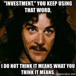 "You keep using that word, I don't think it means what you think it means - ""Investment,"" you keep using THAT word, I do not think it means what you think it means."