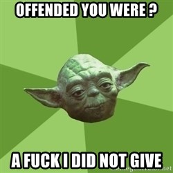 Advice Yoda Gives - offended you were ? a fuck i did not give