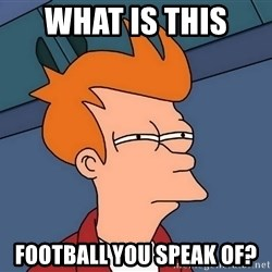 Futurama Fry - What is this  football you speak of?