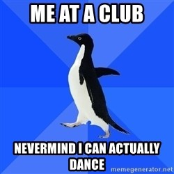 Socially Awkward Penguin - me at a club nevermind i can actually dance