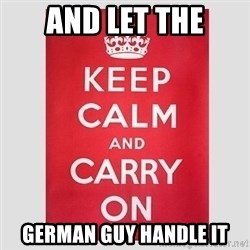 Keep Calm - and Let the GErman Guy handle it