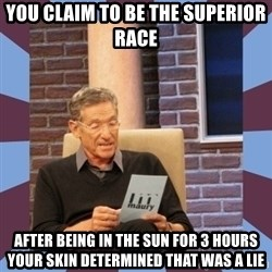 maury povich lol - You claim to be the superior race after being in the sun for 3 hours your skin determined that was a lie