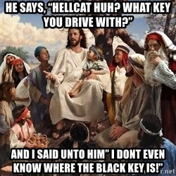 """storytime jesus - He says, """"Hellcat huh? What key you drive with?"""" And i said unto him"""" I dont evEn know where the black key is!"""""""