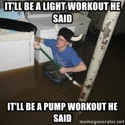 X they said,X they said - It'll be a light workout he said It'll be a pump workout he said