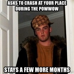 Scumbag Steve - Asks to crash at your place during the powwow Stays a few more months