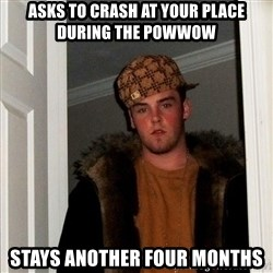 Scumbag Steve - Asks to crash at your place during the powwow stays another four months