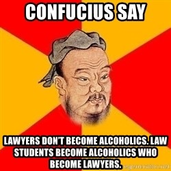 Wise Confucius - Confucius say  Lawyers don't become alcoholics. Law students become alcoholics who become lawyers.