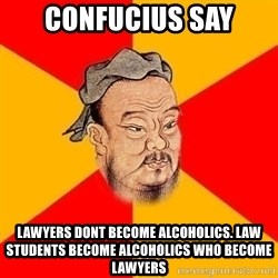 Wise Confucius - Confucius say Lawyers dont become alcoholics. Law students become alcoHolics who become lawyers