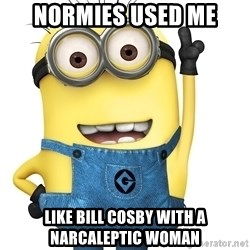 Despicable Me Minion - Normies Used me like bill cosby with a narcaleptic woman