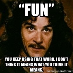 "You keep using that word, I don't think it means what you think it means - ""Fun"" You keep using that word. I don't think it means what you think it means."