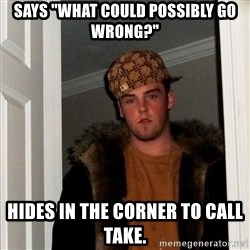 "Scumbag Steve - says ""what could possibly go wrong?"" hides in the corner to call take."