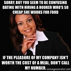 Irrational Black Woman - Sorry, but you seem to be confusing dating with hiring a hooker who's so cheap she works for food If the pleasure of my company isn't worth the cost of a meal, don't call my number.