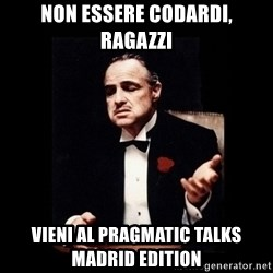 The Godfather - Non essere codardi, Ragazzi Vieni al Pragmatic Talks Madrid Edition
