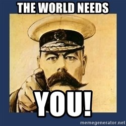 your country needs you - The World Needs you!