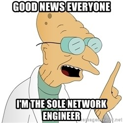 Good News Everyone - Good News Everyone I'm THE SOLE NETWORK ENGINEER