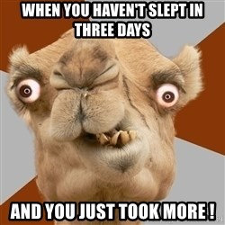 Crazy Camel lol - When you Haven't slept IN THREE DAYS and you just took more !
