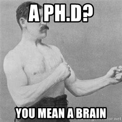 overly manlyman - A ph.D? You mean a brain