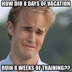 Dawson's Creek - How did 8 days of vacation Ruin 8 weeks of training??
