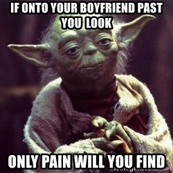Yoda - IF ONTO YOUR BOYFRIEND PAST YOU  LOOK  only pain will you find