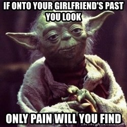 Yoda - If onto your girlfriend's past you look only pain will you find
