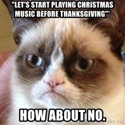 """Angry Cat Meme - """"let's start playing christmas music before thanksgiving""""* how about no."""