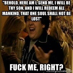 """Fuck me right - """"BEHOLD, here am I, send me, I will be thy son, and I will redeem all mankind, that one soul shall not be lost"""" Fuck me, right?"""