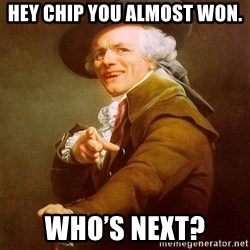 Joseph Ducreux - hey chip you almost Won. Who's next?