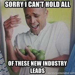 Limes Guy - Sorry i can't hold all of these new industry leads