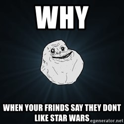 Forever Alone - Why When youR frinDs say they dont like star wars