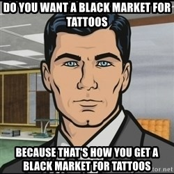 Archer - Do you want a black market for tattoos Because that's how you get a black market for tattoos